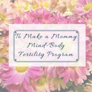To Make A MommyMind-BodyFertility Program